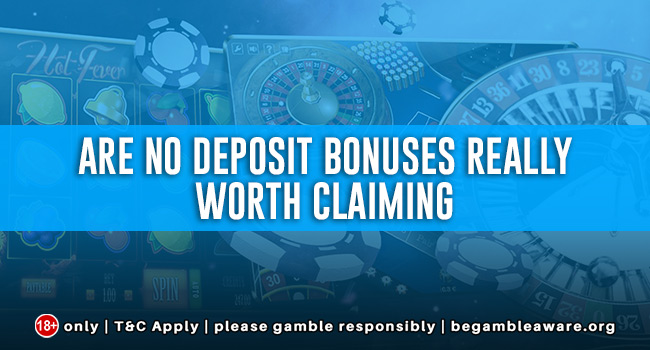Are No Deposit Bonuses really worth claiming?